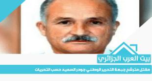مقتل مترشح جبهة التحرير الوطني جودر السعيد حسب التحريات