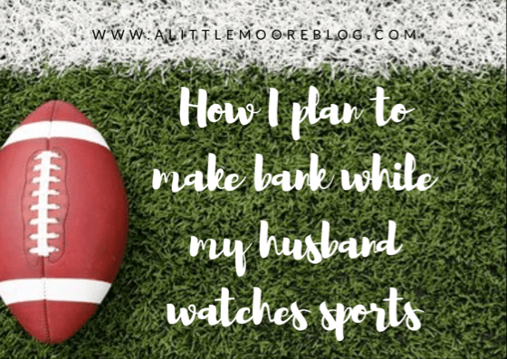 How I Plan To Make Bank While My Husband Watches Sports