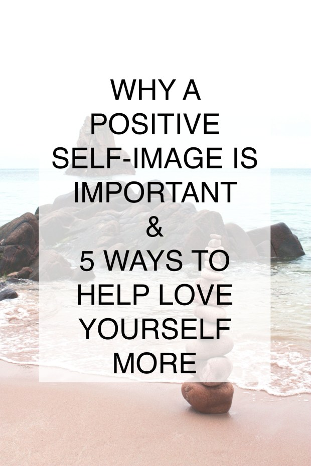why a positive self image is so important and how love yourself more