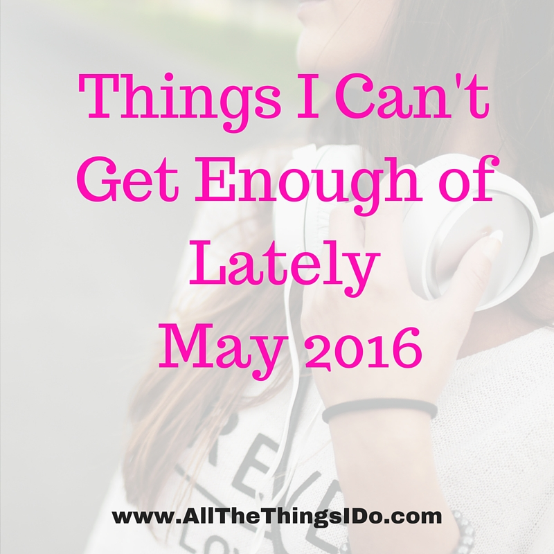 Things I Can't Get Enough of Lately May 2016
