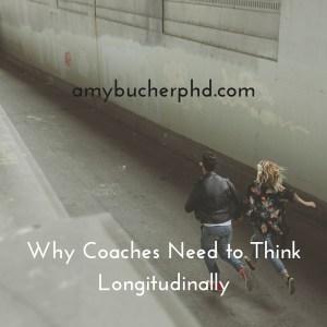 Why Coaches Need to Think Longitudinally