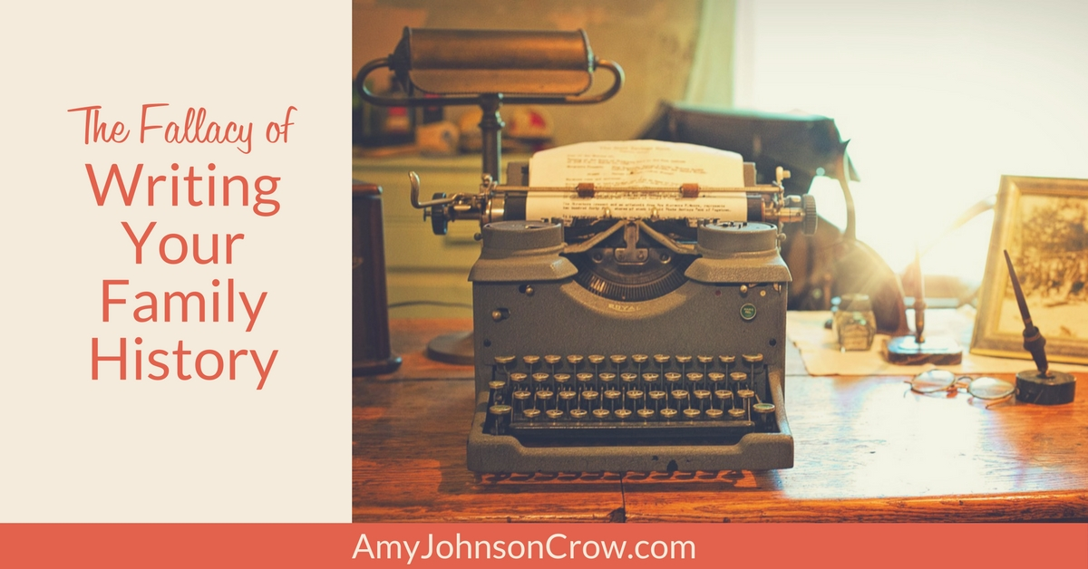 The Fallacy of Writing Your Family History - Amy Johnson Crow