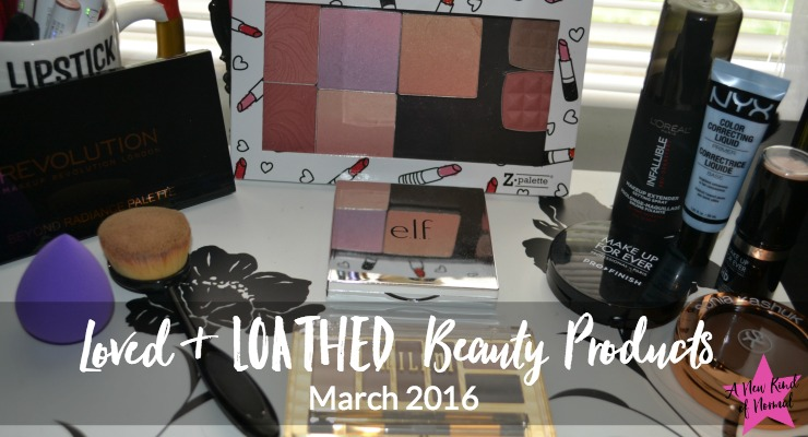 Loved & Loathed Beauty Products: What I've Been Loving (& Loathing) in March 2016