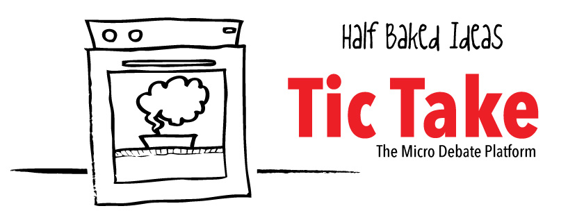 #HalfBakedIdea: Tic-Take – The Micro Debate Platform