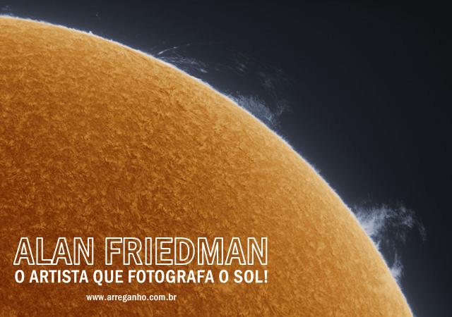 Alan Friedman, o artista que fotografa o sol!