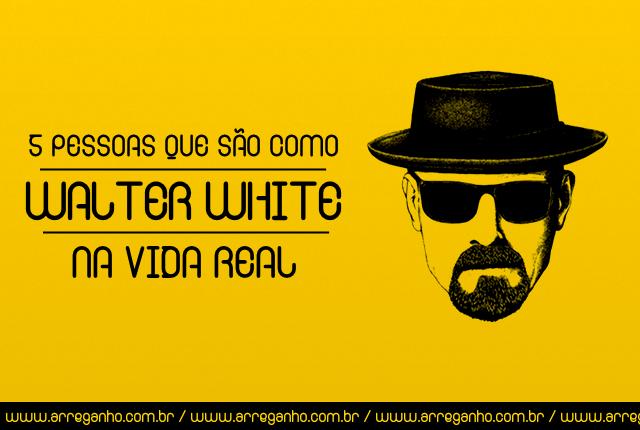 5 pessoas que são como Walter White na vida real
