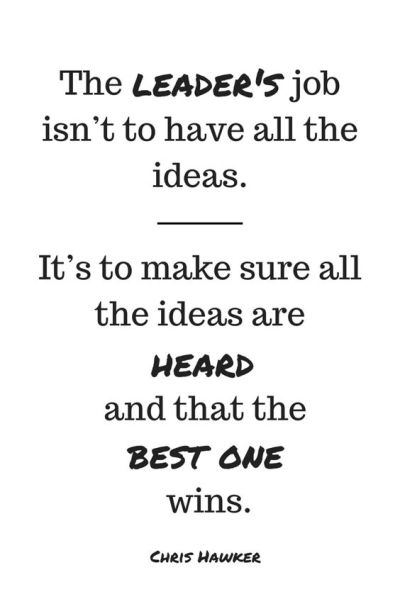 The leader's job isn't to have all the ideas. It's to make sure all the ideas are heard and that ...