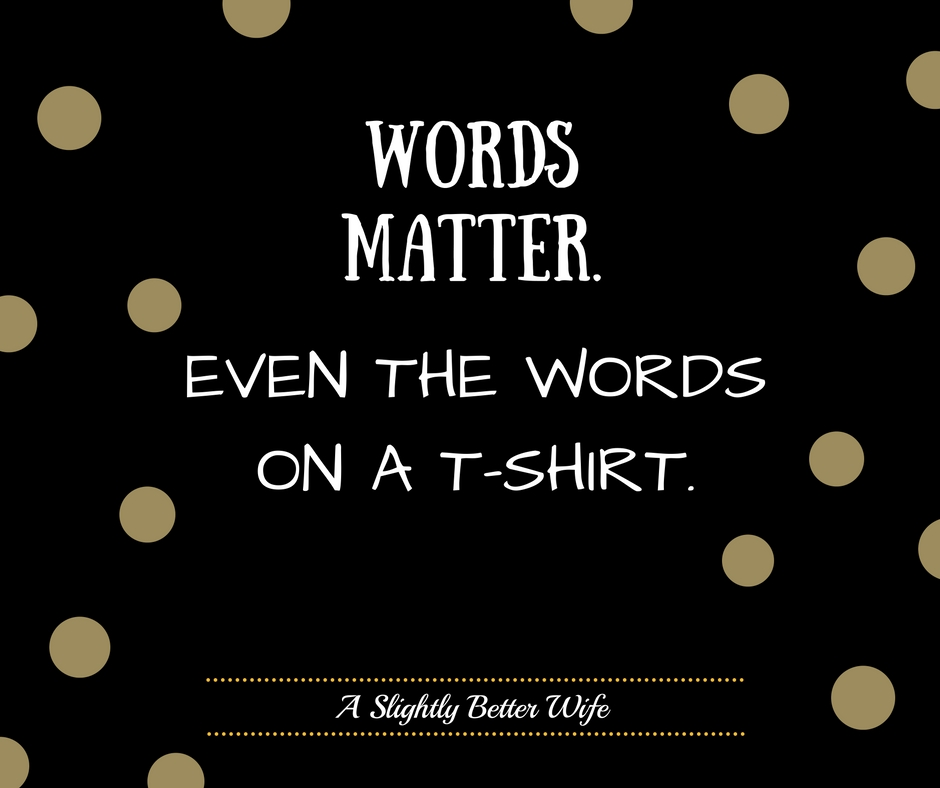 Word Matter.  Even the Words on a T-Shirt.