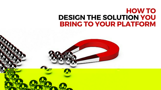 HOW TO DESIGN THE SOLUTION YOU BRING TO YOUR PLATFORM – Episode 35