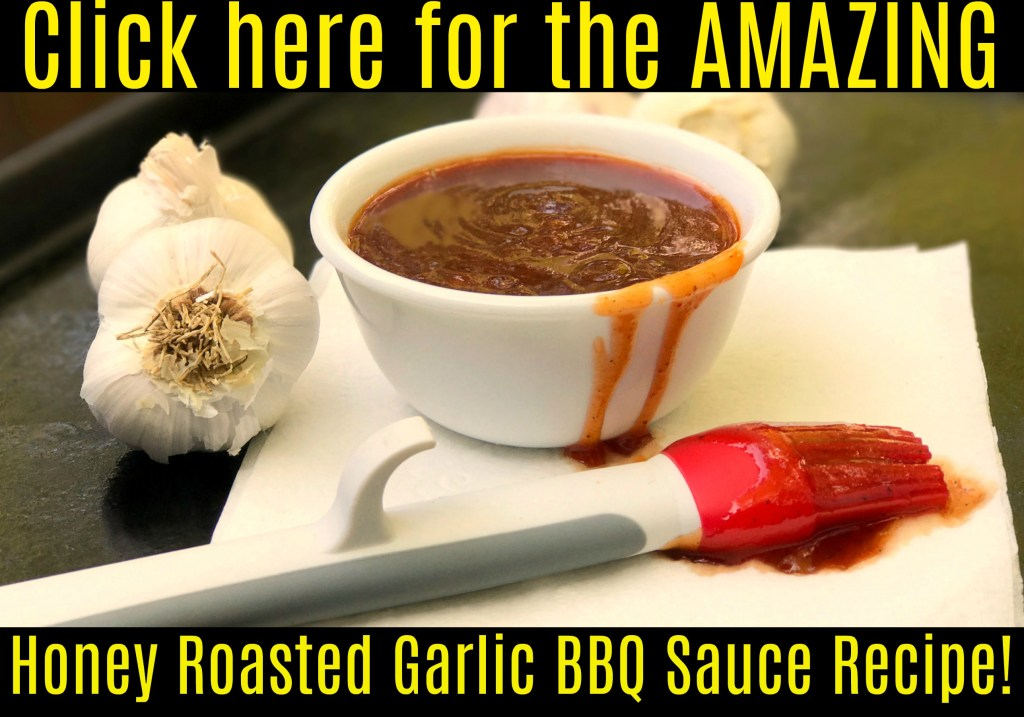 Click here for the Honey Roasted Garlic BBQ Sauce recipe