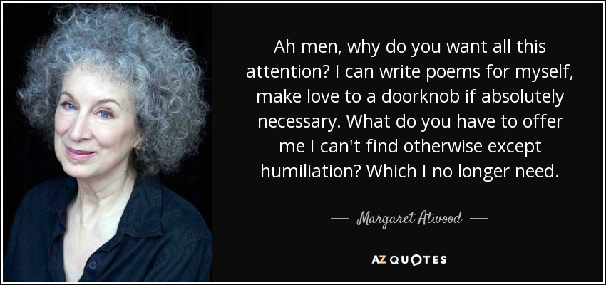 Margaret Atwood quote Ah men, why do you want all this attention? I - what can you offer me