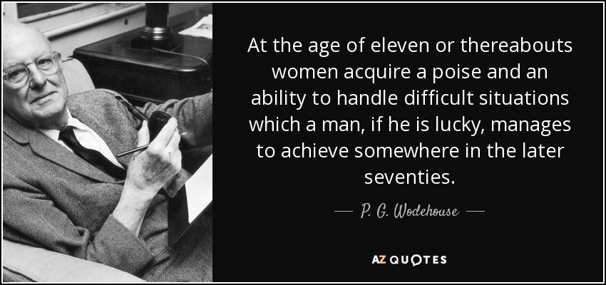 P G Wodehouse quote At the age of eleven or thereabouts women