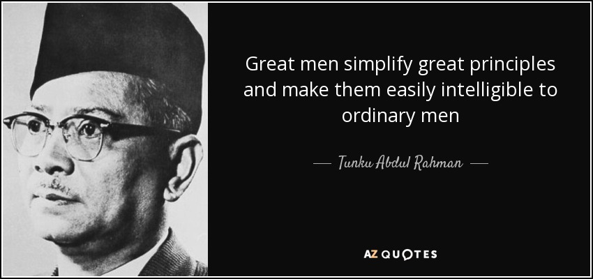 Tunku Abdul Rahman quote Great men simplify great principles and - simplify quote