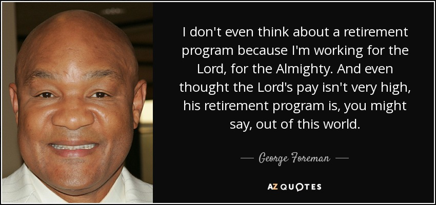 George Foreman quote I don\u0027t even think about a retirement program - retirement program