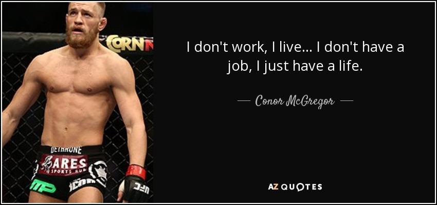 Conor McGregor quote I don\u0027t work, I live I don\u0027t have a job