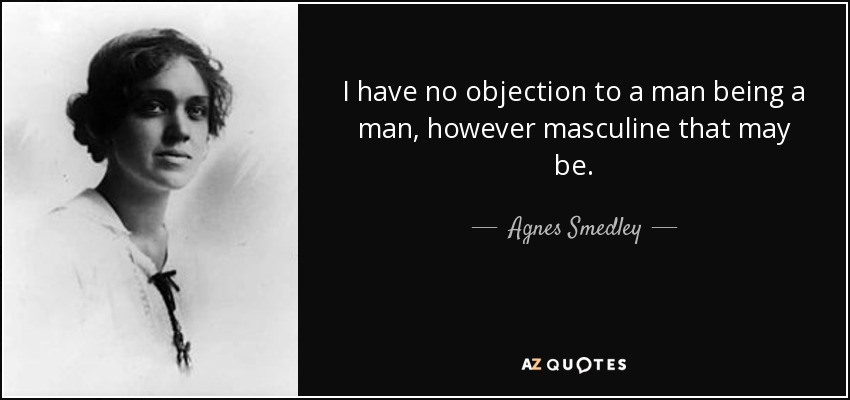Agnes Smedley quote I have no objection to a man being a man - i have no objection