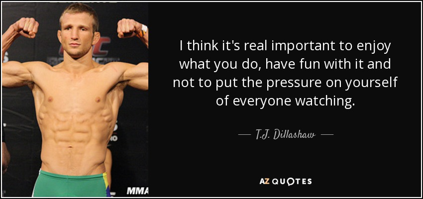 TJ Dillashaw quote I think it\u0027s real important to enjoy what you