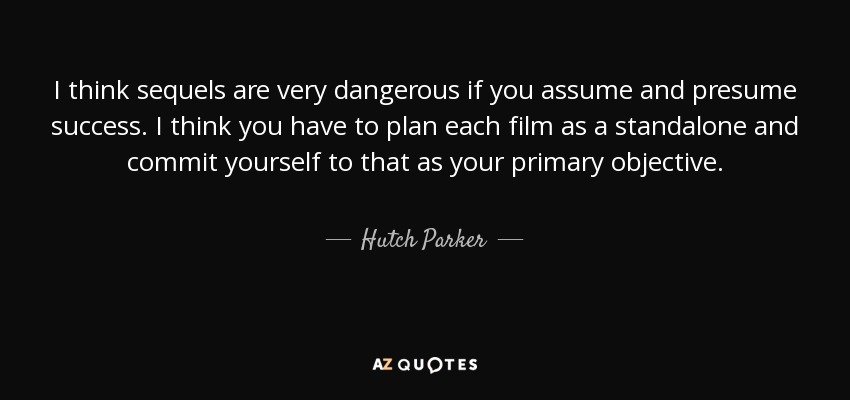 Hutch Parker quote I think sequels are very dangerous if you assume - Presume Or Assume