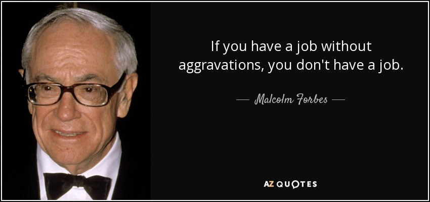 Malcolm Forbes quote If you have a job without aggravations, you