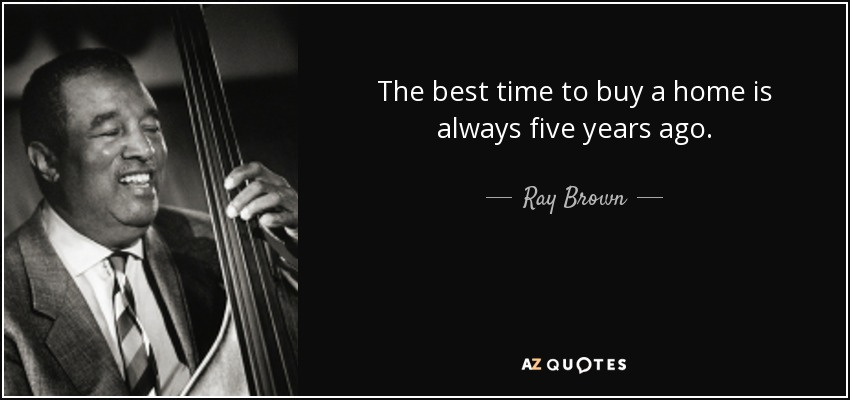 Ray Brown quote The best time to buy a home is always five - in five years time