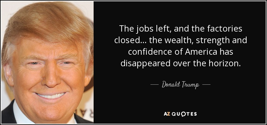 ... Donald Trump Quote The Jobs Left, And The Factories Closed The   Jobs  That Are ... Great Pictures