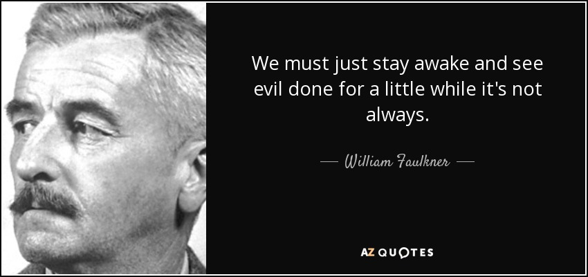 William Faulkner quote We must just stay awake and see evil done for