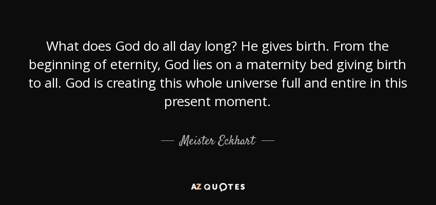 Meister Eckhart quote What does God do all day long? He gives birth - allday quotes