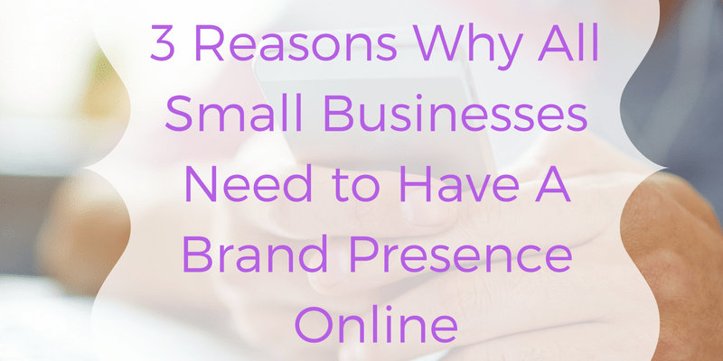 3 Reasons Why All Small Businesses Need to Have a Brand Presence Online