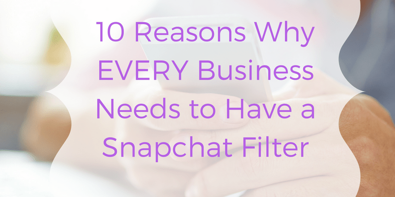 10 Reasons Why EVERY Business Needs to Have a Snapchat Filter