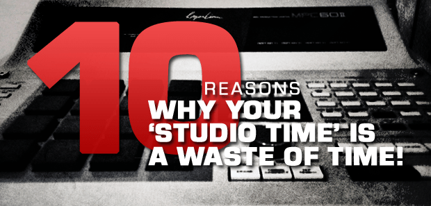 10 Reasons Why Your Studio Time Is A Waste Of Time
