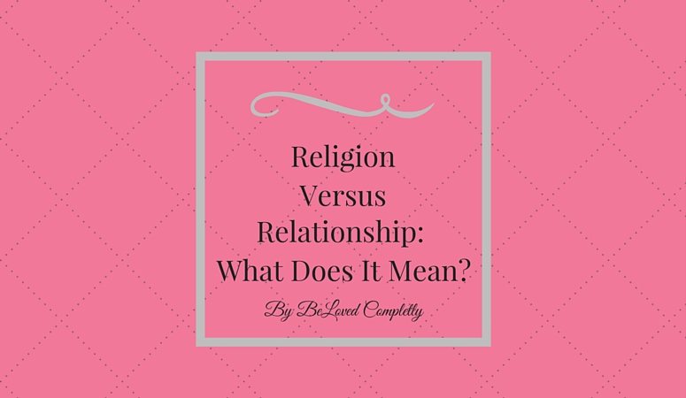 Religion Vs. Relationship: What Does it Mean?