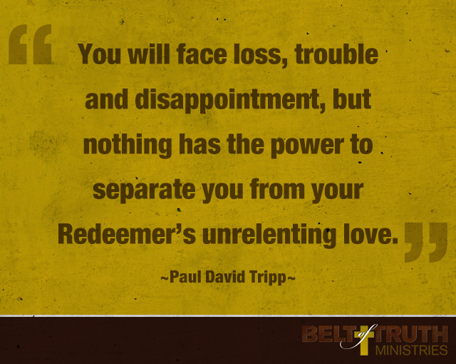 """You will face loss, trouble and disappointment, but nothing has the power to separate you from your Redeemer's unrelenting love."" —Paul David Tripp"