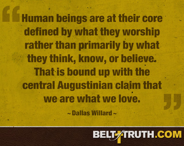 """Human beings are at their core defined by what they worship rather than primarily by what they think, know, or believe. That is bound up with the central Augustinian claim that we are what we love."" —Dallas Willard"