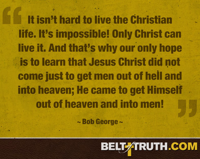 """It isn't hard to live the Christian life. It's impossible! Only Christ can live it. And that's why our only hope is to learn that Jesus Christ did not come just to get men out of hell and into heaven; He came to get Himself out of heaven and into men!"" —Bob George"