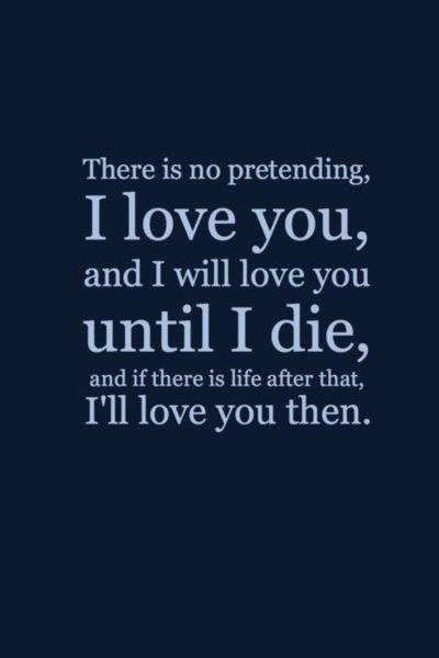 I Love You Until Quotes : There is no pretending, I love you, and I will love you until I die,