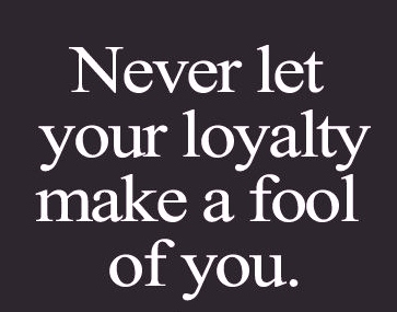 never let your loyalty make a fool of you best love quotes