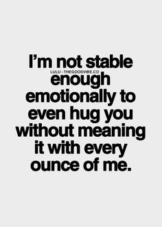 not stable enough emotionally to even hug you without meaning it ...