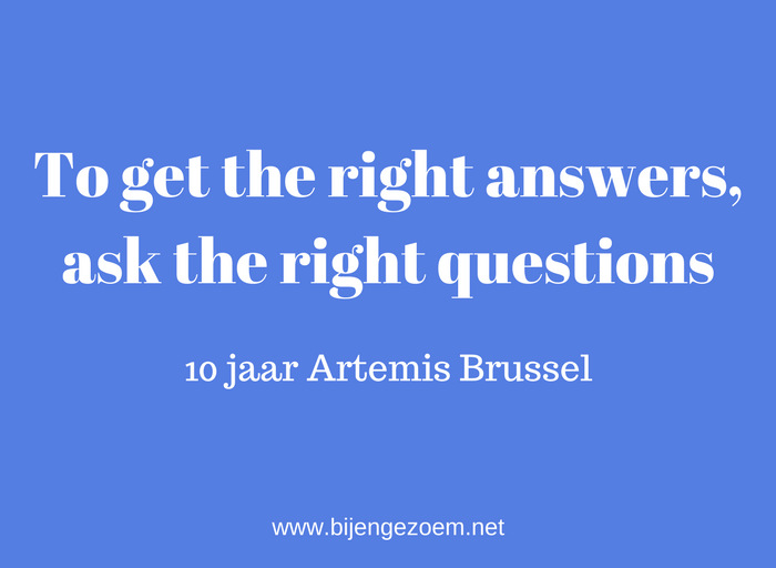 To get the right answers, ask the right questions ! 10 jaar Artemis Brussel