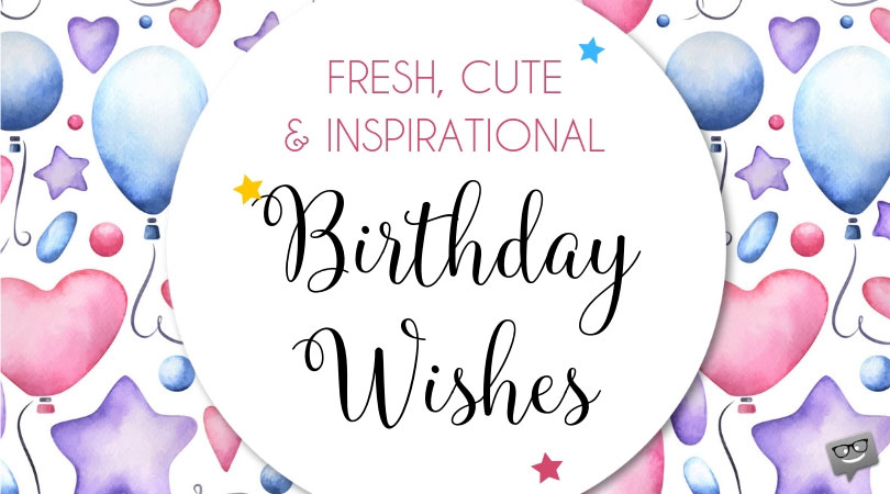 Fresh, Cute and Inspirational Wishes Happy Birthday with ♥