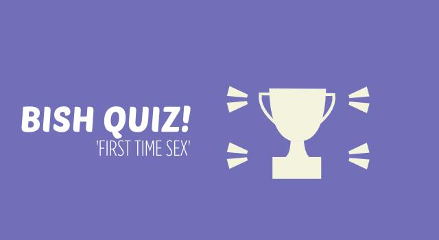 BISH QUIZ – First Time Sex