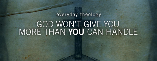 God won't give you more than you can handle? Part of the Everyday Theology series.