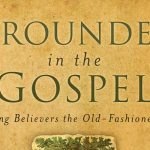 Grounded in the Gospel by J.I. Packer and Gary A. Parrett