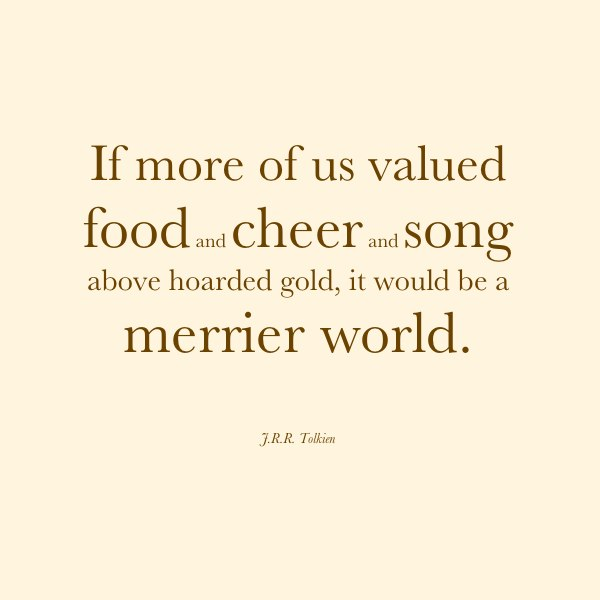 """""""If more of us valued food and cheer and song above hoarded gold, it would be a merrier world.""""—J.R.R. Tolkien"""