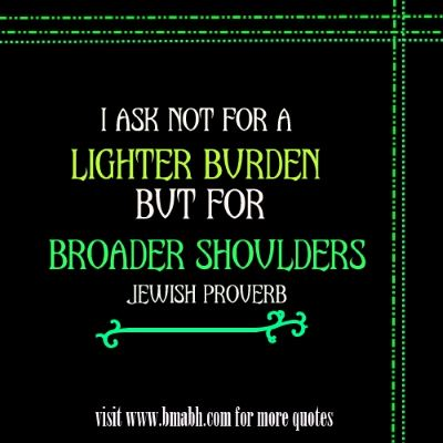 Wise words and quotes about strong on www.bmabh.com -I ask not for a lighter burden, but for broader shoulders