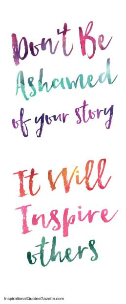 don't be ashamed of your story it will inspire others