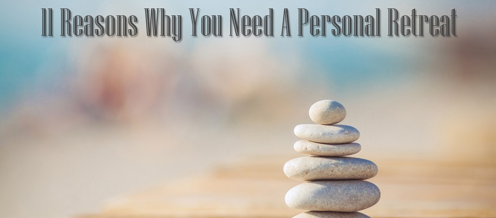 11 Reasons Why You Need A Personal Retreat