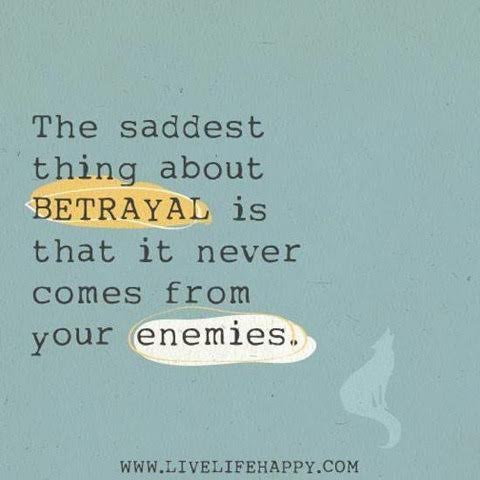 Betrayal never comes from enemies