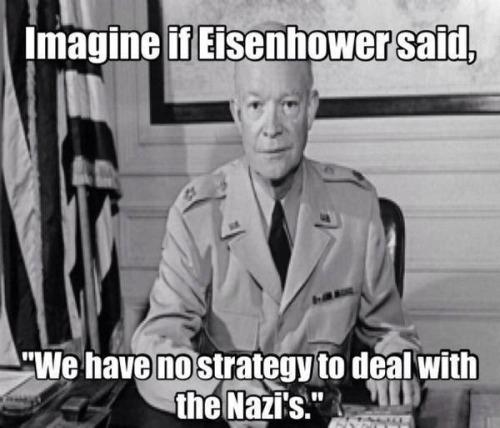 Obama no strategy imagine Eisenhower no strategy Nazis