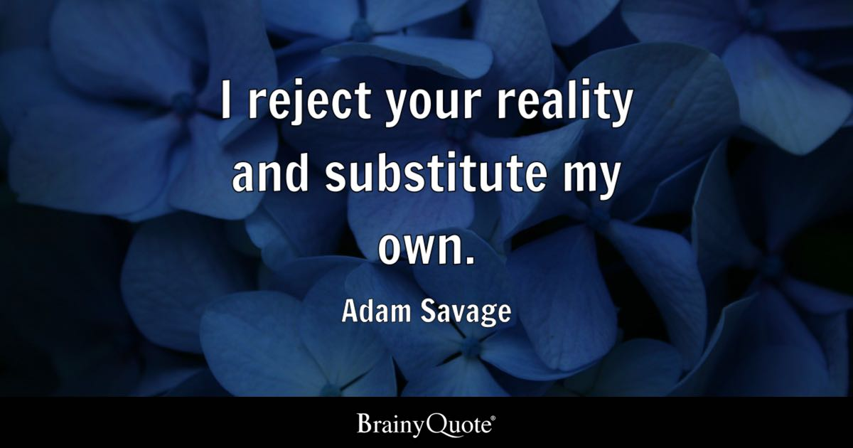 Adam Savage I Reject Your Reality And Substitute My Own