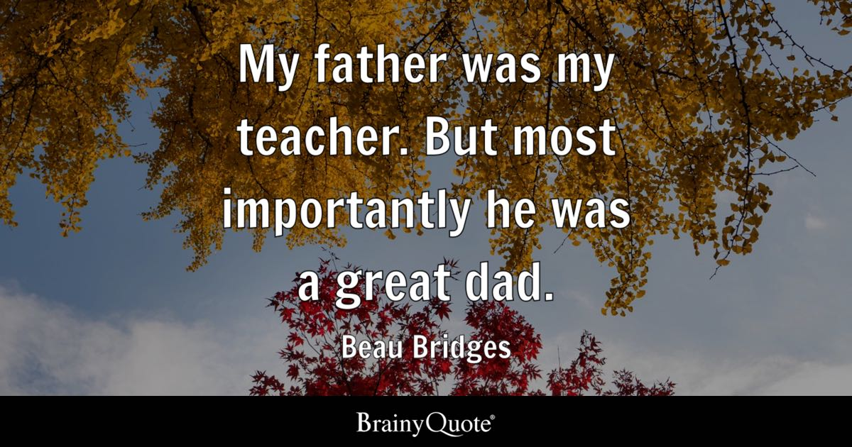 My father was my teacher But most importantly he was a great dad